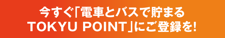 今すぐ「電車とバスで貯まるTOKYU POINT」にご登録を!