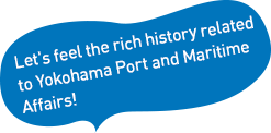 Let's feel the rich history related to Yokohama Port and Maritime Affairs!
